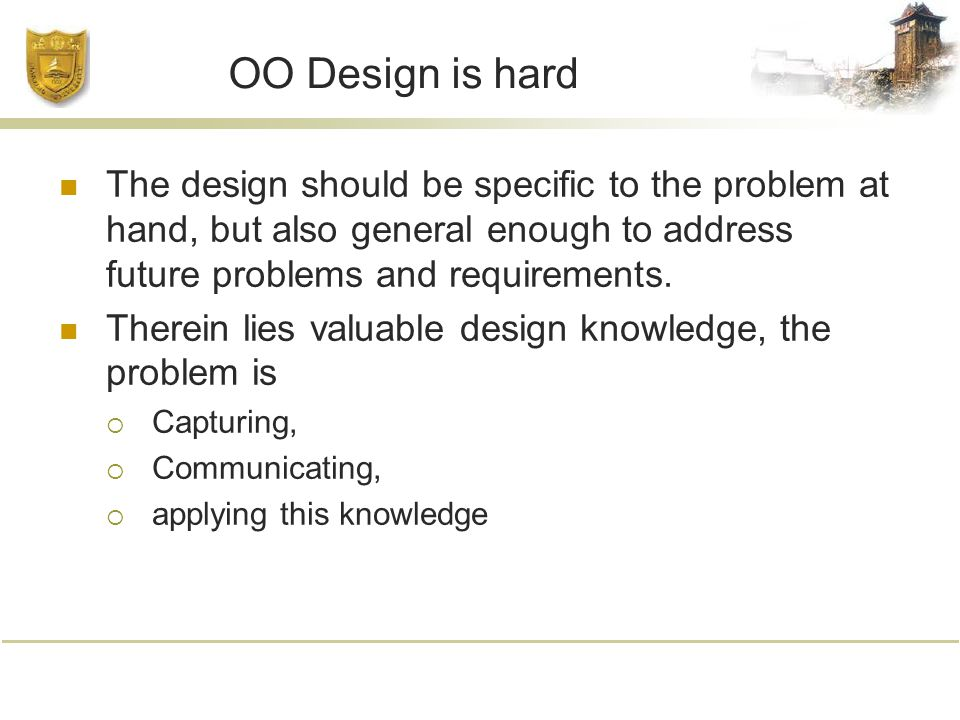 OO Design is hard The design should be specific to the problem at hand, but also general enough to address future problems and requirements.