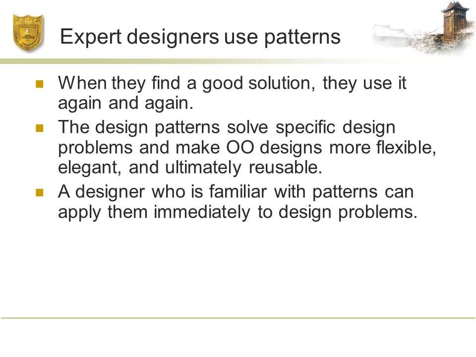 Expert designers use patterns When they find a good solution, they use it again and again.