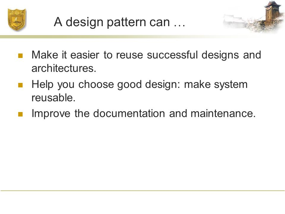 A design pattern can … Make it easier to reuse successful designs and architectures.