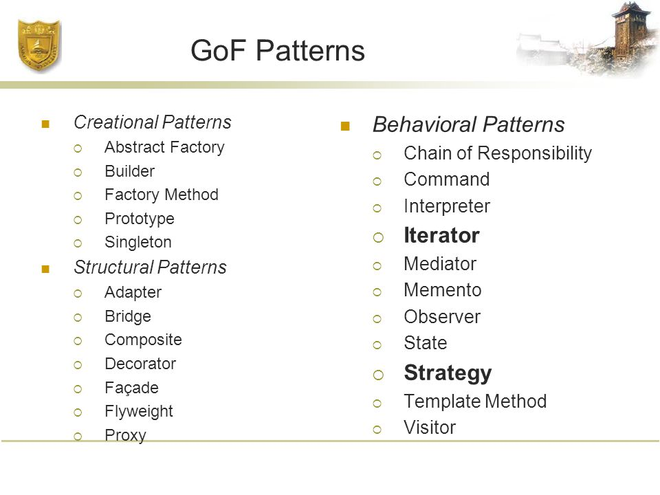 GoF Patterns Creational Patterns  Abstract Factory  Builder  Factory Method  Prototype  Singleton Structural Patterns  Adapter  Bridge  Composite  Decorator  Façade  Flyweight  Proxy Behavioral Patterns  Chain of Responsibility  Command  Interpreter  Iterator  Mediator  Memento  Observer  State  Strategy  Template Method  Visitor