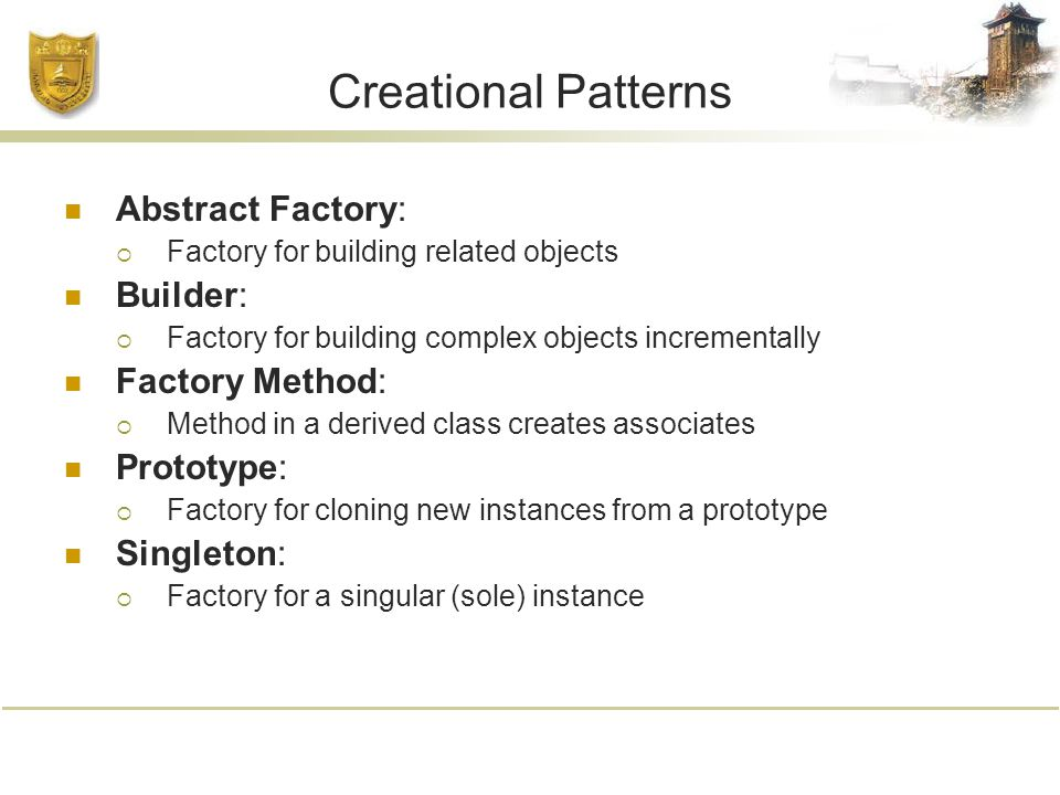 Creational Patterns Abstract Factory:  Factory for building related objects Builder:  Factory for building complex objects incrementally Factory Method:  Method in a derived class creates associates Prototype:  Factory for cloning new instances from a prototype Singleton:  Factory for a singular (sole) instance