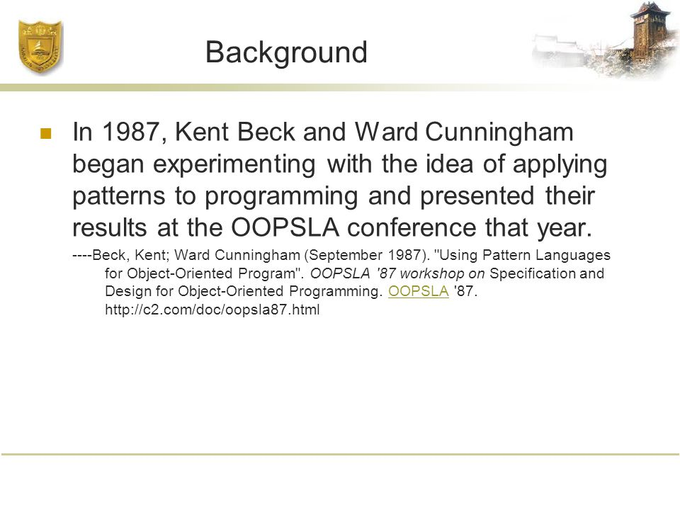 Background In 1987, Kent Beck and Ward Cunningham began experimenting with the idea of applying patterns to programming and presented their results at the OOPSLA conference that year.