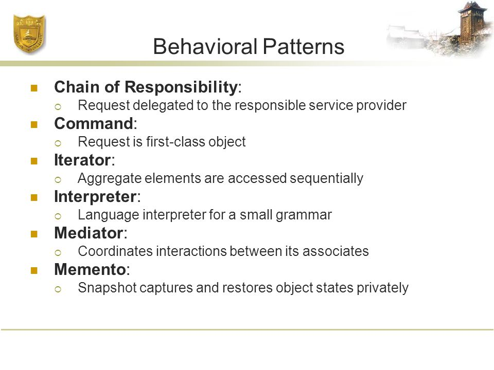 Behavioral Patterns Chain of Responsibility:  Request delegated to the responsible service provider Command:  Request is first-class object Iterator:  Aggregate elements are accessed sequentially Interpreter:  Language interpreter for a small grammar Mediator:  Coordinates interactions between its associates Memento:  Snapshot captures and restores object states privately