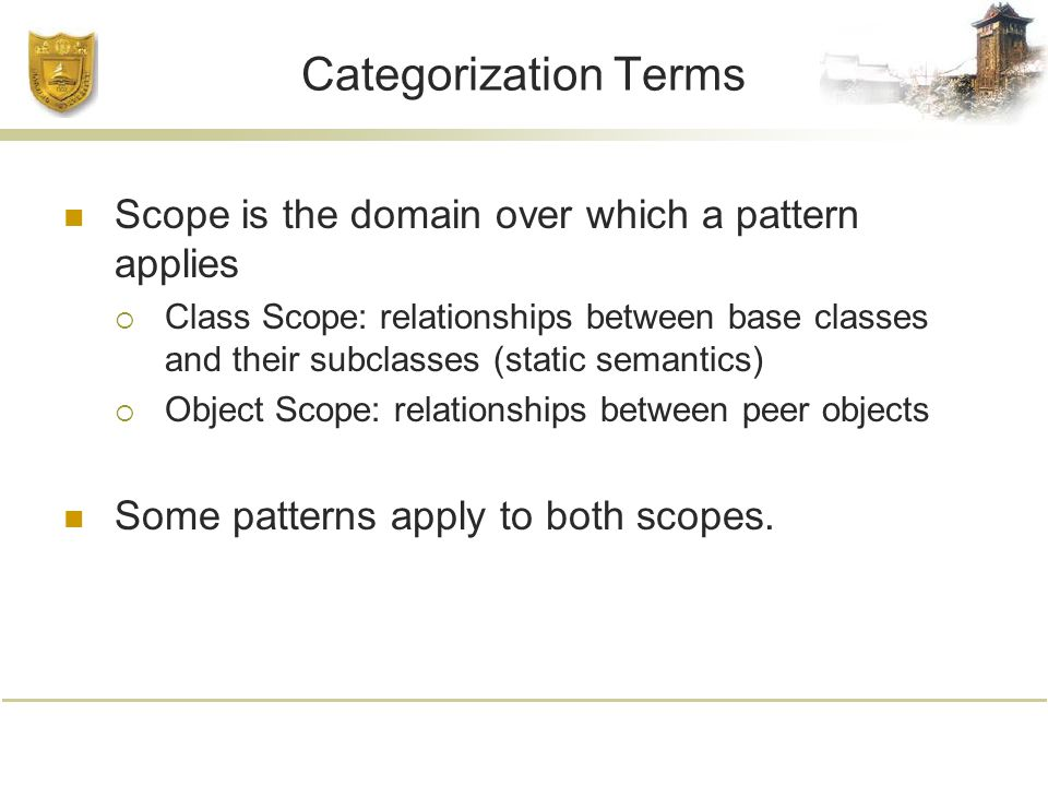 Categorization Terms Scope is the domain over which a pattern applies  Class Scope: relationships between base classes and their subclasses (static semantics)  Object Scope: relationships between peer objects Some patterns apply to both scopes.