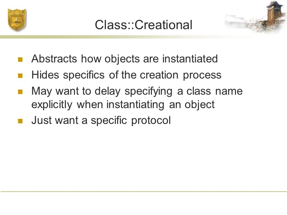 Class::Creational Abstracts how objects are instantiated Hides specifics of the creation process May want to delay specifying a class name explicitly when instantiating an object Just want a specific protocol