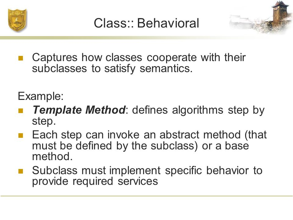 Class:: Behavioral Captures how classes cooperate with their subclasses to satisfy semantics.