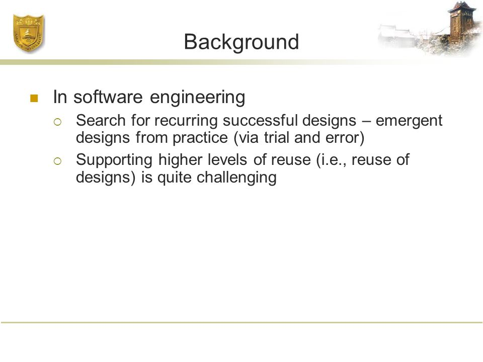 Background In software engineering  Search for recurring successful designs – emergent designs from practice (via trial and error)  Supporting higher levels of reuse (i.e., reuse of designs) is quite challenging