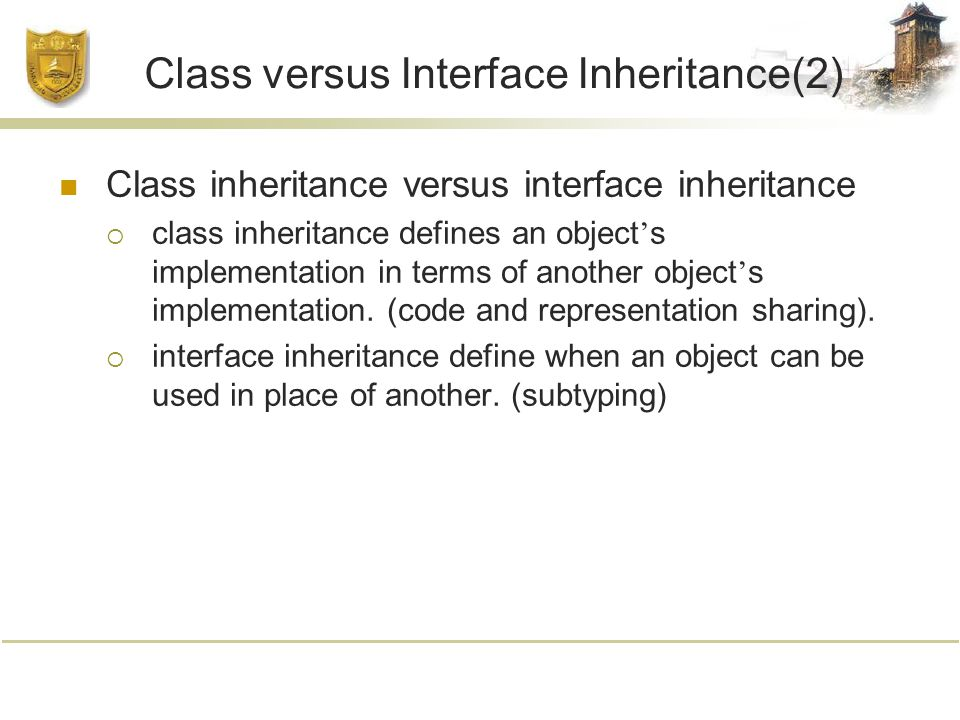Class versus Interface Inheritance(2) Class inheritance versus interface inheritance  class inheritance defines an object ' s implementation in terms of another object ' s implementation.