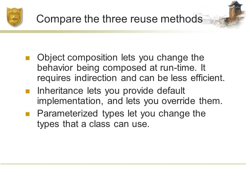 Compare the three reuse methods Object composition lets you change the behavior being composed at run-time.