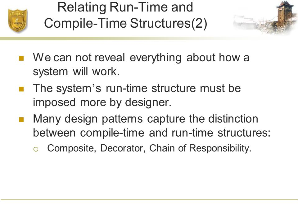 Relating Run-Time and Compile-Time Structures(2) We can not reveal everything about how a system will work.
