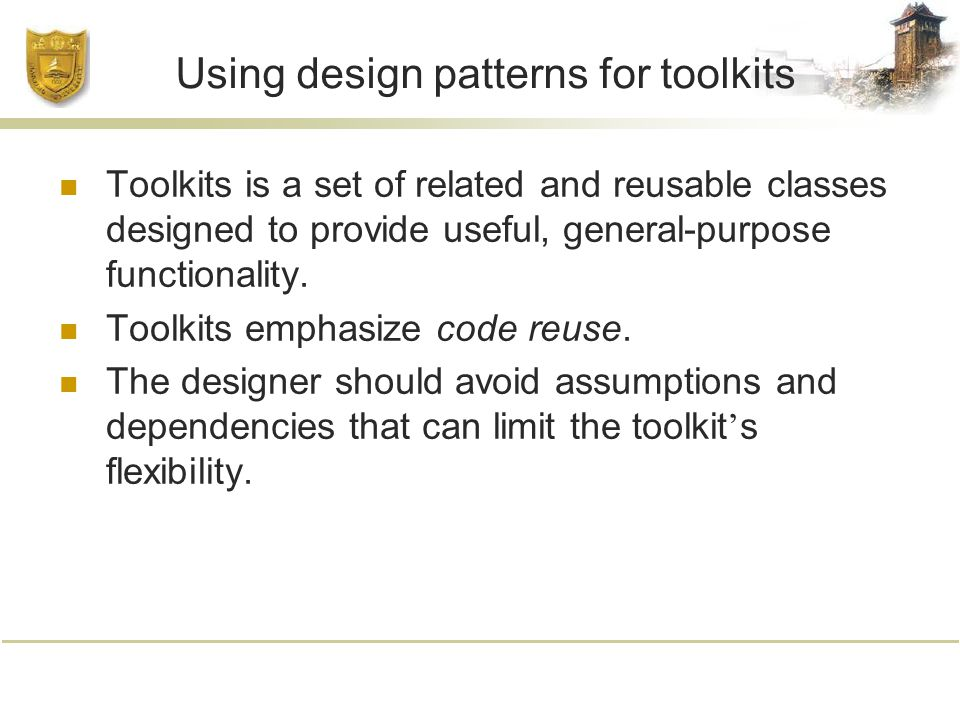 Using design patterns for toolkits Toolkits is a set of related and reusable classes designed to provide useful, general-purpose functionality.