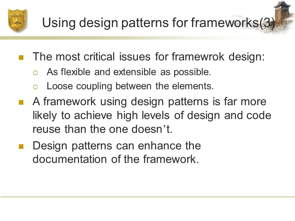 Using design patterns for frameworks(3) The most critical issues for framewrok design:  As flexible and extensible as possible.