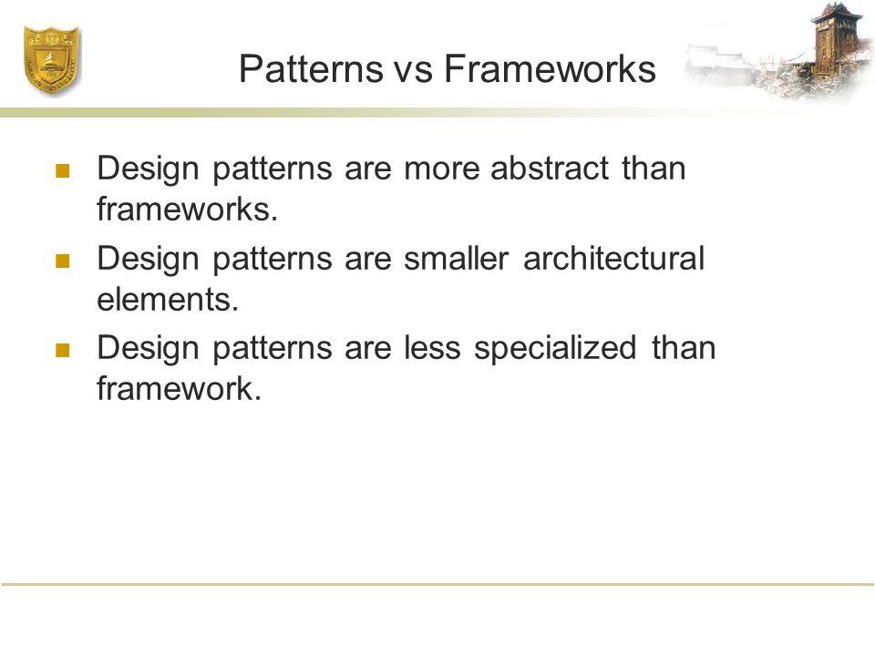 Patterns vs Frameworks Design patterns are more abstract than frameworks.