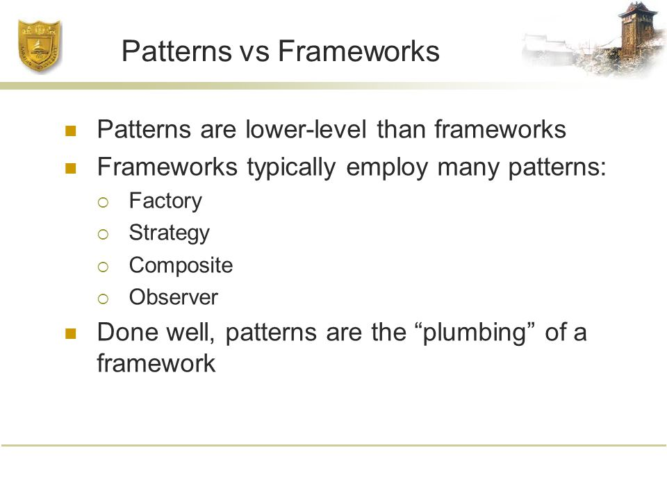 Patterns vs Frameworks Patterns are lower-level than frameworks Frameworks typically employ many patterns:  Factory  Strategy  Composite  Observer Done well, patterns are the plumbing of a framework
