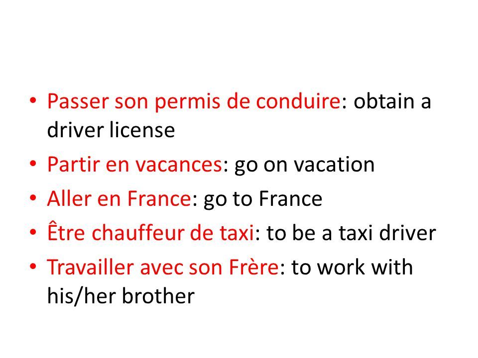 Passer son permis de conduire: obtain a driver license Partir en vacances: go on vacation Aller en France: go to France Être chauffeur de taxi: to be