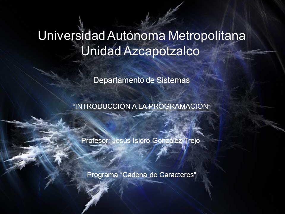 Universidad Autónoma Metropolitana Unidad Azcapotzalco Departamento de Sistemas INTRODUCCIÓN A LA PROGRAMACIÓN Profesor: Jesús Isidro González Trejo Programa Cadena de Caracteres