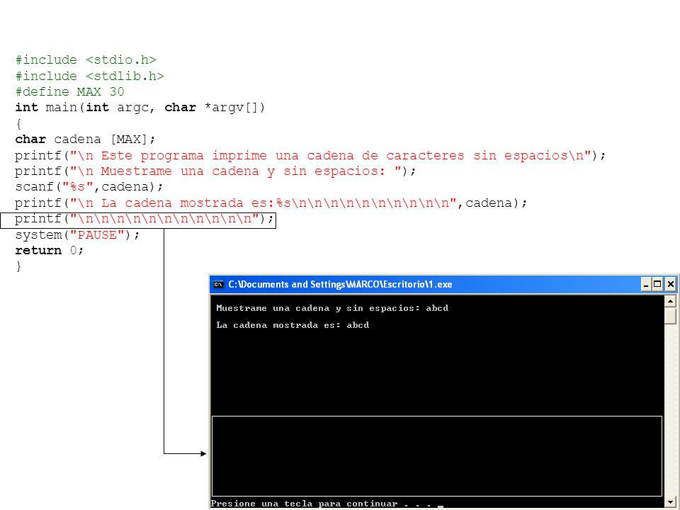 #include #define MAX 30 int main(int argc, char *argv[]) { char cadena [MAX]; printf( \n Este programa imprime una cadena de caracteres sin espacios\n ); printf( \n Muestrame una cadena y sin espacios: ); scanf( %s ,cadena); printf( \n La cadena mostrada es:%s\n\n\n\n\n\n\n\n\n\n ,cadena); printf( \n\n\n\n\n\n\n\n\n\n\n ); system( PAUSE ); return 0; }