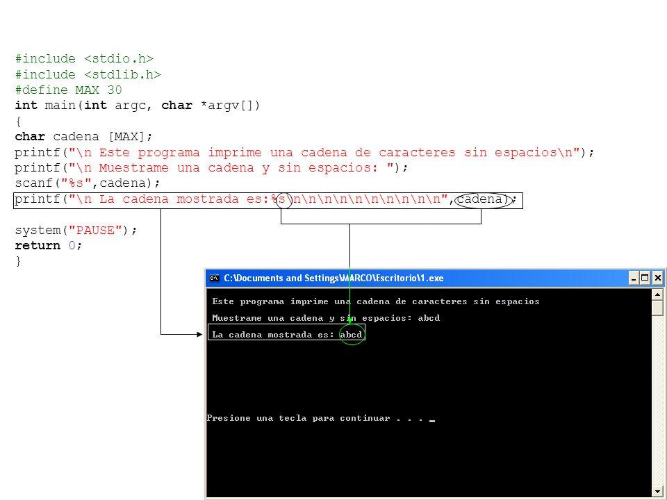 #include #define MAX 30 int main(int argc, char *argv[]) { char cadena [MAX]; printf( \n Este programa imprime una cadena de caracteres sin espacios\n ); printf( \n Muestrame una cadena y sin espacios: ); scanf( %s ,cadena); printf( \n La cadena mostrada es:%s\n\n\n\n\n\n\n\n\n\n ,cadena); system( PAUSE ); return 0; }
