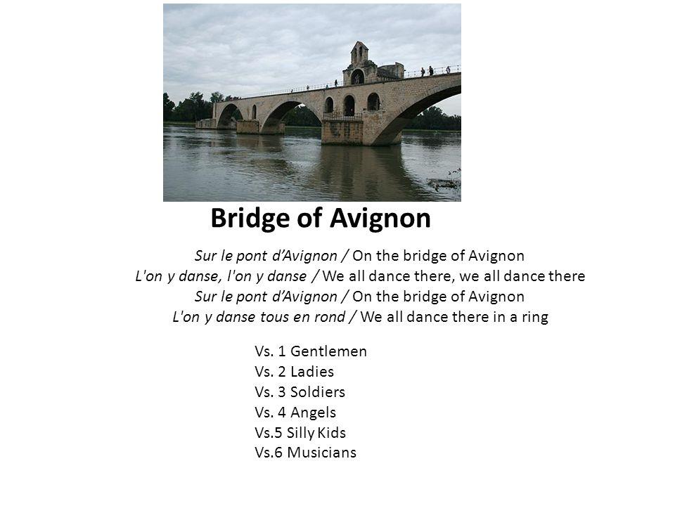 Bridge of Avignon Sur le pont d'Avignon / On the bridge of Avignon L on y danse, l on y danse / We all dance there, we all dance there Sur le pont d'Avignon / On the bridge of Avignon L on y danse tous en rond / We all dance there in a ring Vs.
