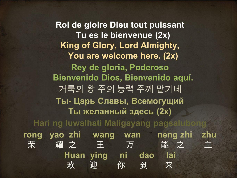 Roi de gloire Dieu tout puissant Tu es le bienvenue (2x) King of Glory, Lord Almighty, You are welcome here. (2x) Rey de gloria, Poderoso Bienvenido D