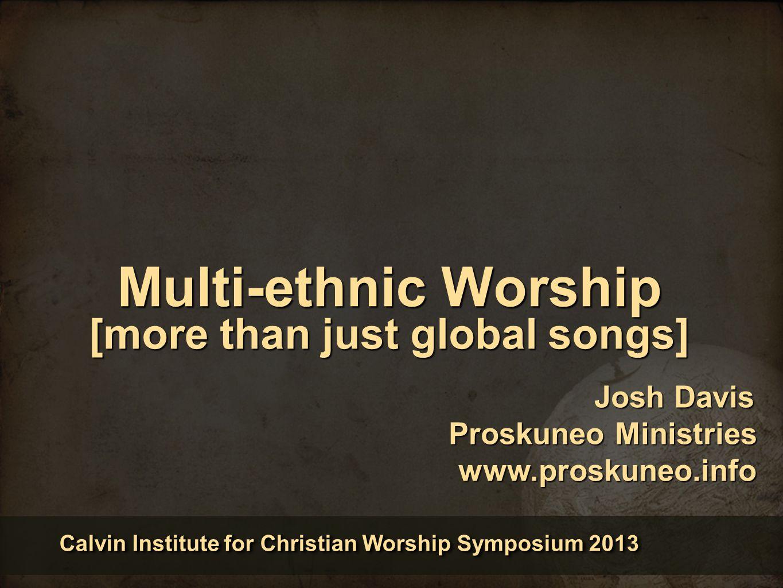 Multi-ethnic Worship [more than just global songs] Calvin Institute for Christian Worship Symposium 2013 Josh Davis Proskuneo Ministries www.proskuneo