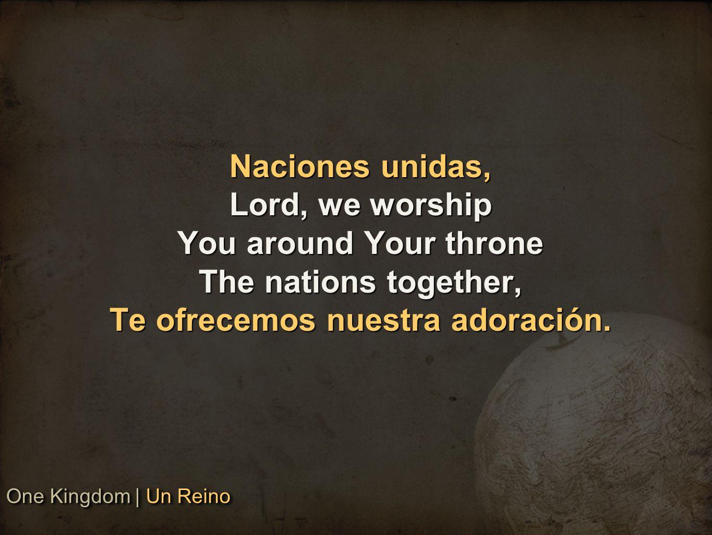 Naciones unidas, Lord, we worship You around Your throne The nations together, Te ofrecemos nuestra adoración.