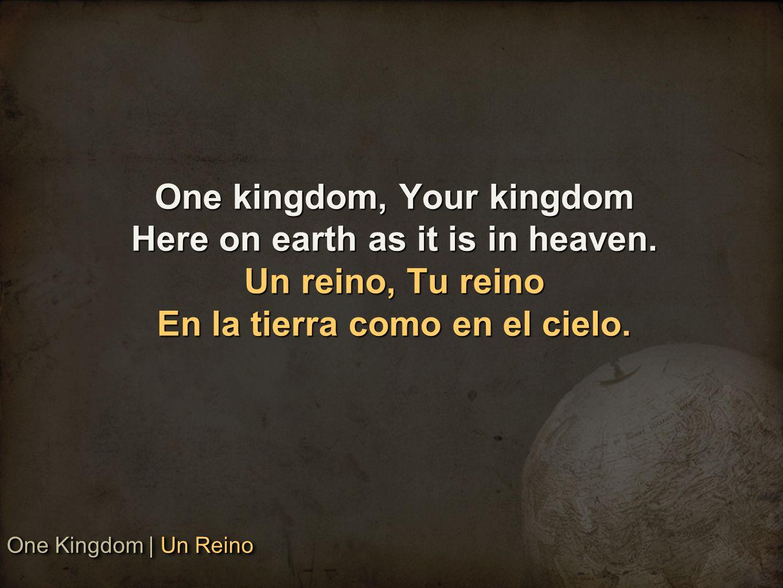 One kingdom, Your kingdom Here on earth as it is in heaven. Un reino, Tu reino En la tierra como en el cielo. One Kingdom   Un Reino