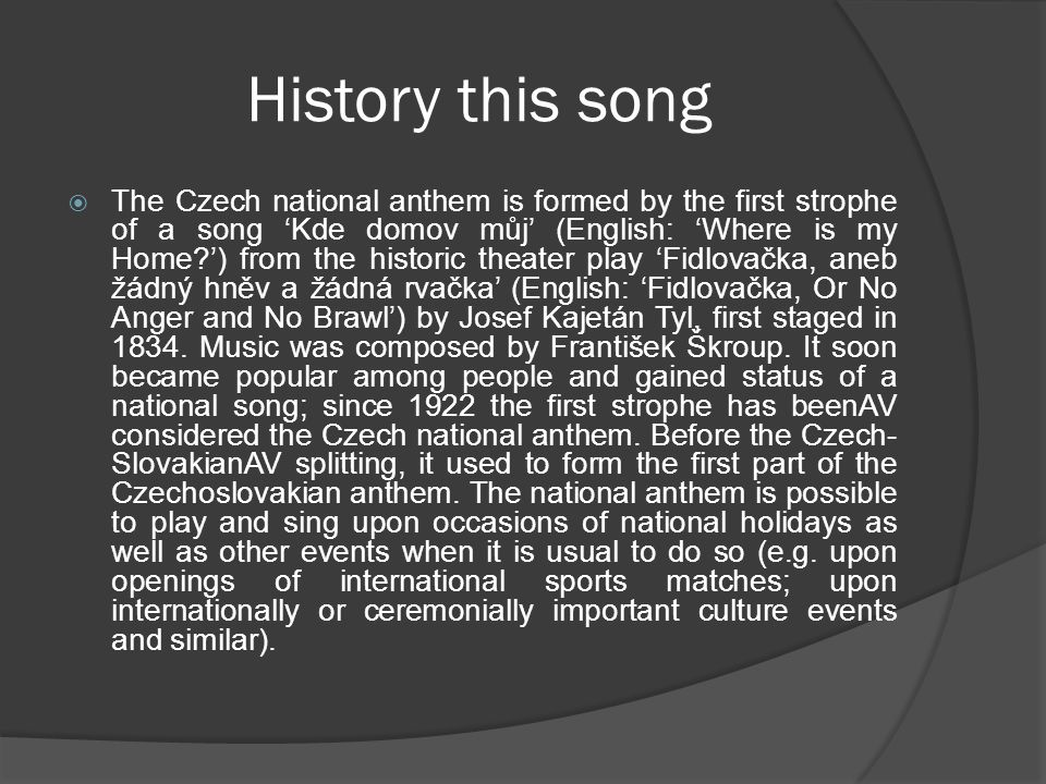 History this song  The Czech national anthem is formed by the first strophe of a song 'Kde domov můj' (English: 'Where is my Home?') from the historic theater play 'Fidlovačka, aneb žádný hněv a žádná rvačka' (English: 'Fidlovačka, Or No Anger and No Brawl') by Josef Kajetán Tyl, first staged in 1834.