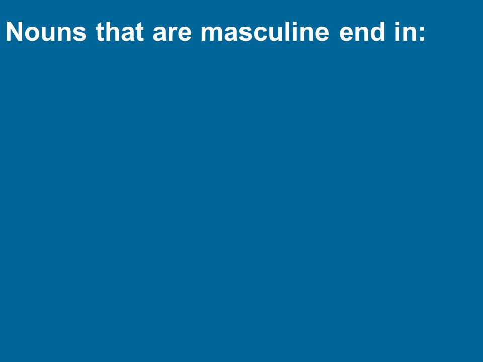 Nouns that are masculine end in: