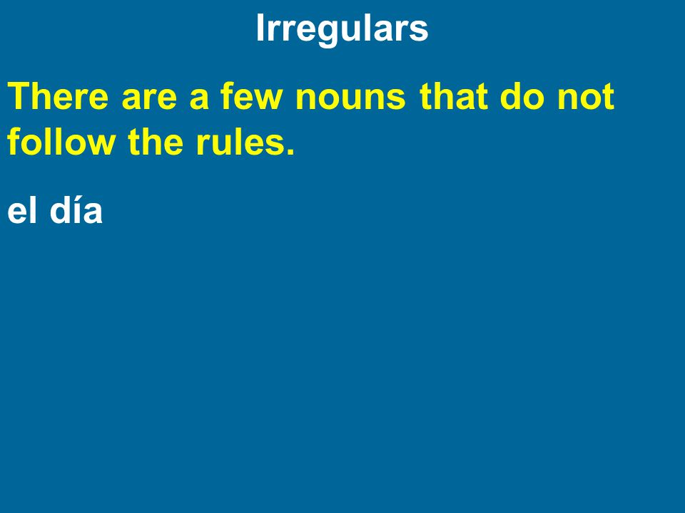 Irregulars There are a few nouns that do not follow the rules. el día