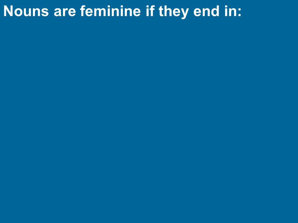 Nouns are feminine if they end in: