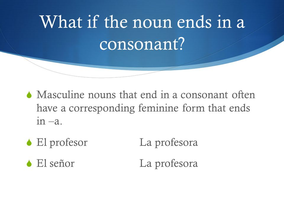 What if the noun ends in a consonant?  Masculine nouns that end in a consonant often have a corresponding feminine form that ends in –a.  El profeso