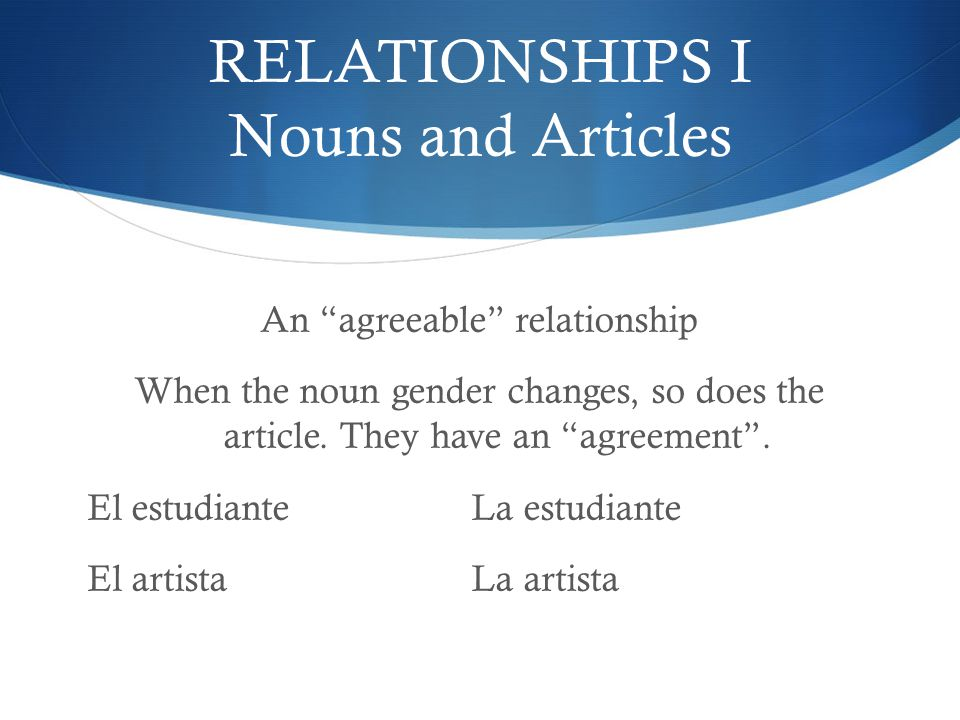 "RELATIONSHIPS I Nouns and Articles An ""agreeable"" relationship When the noun gender changes, so does the article. They have an ""agreement"". El estudia"