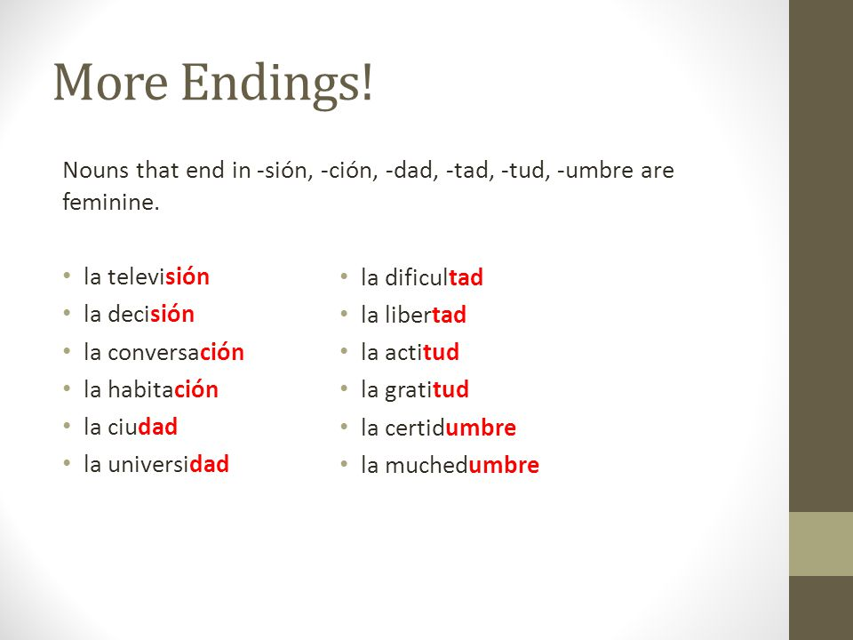 More Endings. Nouns that end in -sión, -ción, -dad, -tad, -tud, -umbre are feminine.