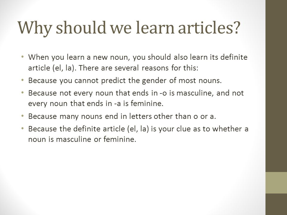 Why should we learn articles? When you learn a new noun, you should also learn its definite article (el, la). There are several reasons for this: Beca