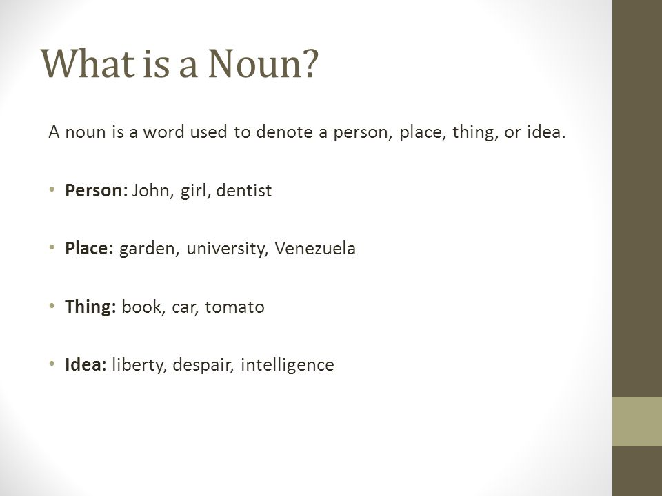 What is a Noun? A noun is a word used to denote a person, place, thing, or idea. Person: John, girl, dentist Place: garden, university, Venezuela Thin