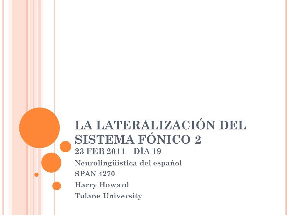 LA LATERALIZACIÓN DEL SISTEMA FÓNICO 2 23 FEB 2011 – DÍA 19 Neurolingüística del español SPAN 4270 Harry Howard Tulane University