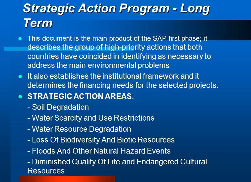 Strategic Action Program - Long Term This document is the main product of the SAP first phase; it describes the group of high-priority actions that both countries have coincided in identifying as necessary to address the main environmental problems It also establishes the institutional framework and it determines the financing needs for the selected projects.