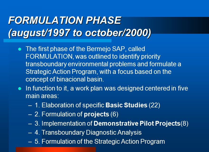 FORMULATION PHASE (august/1997 to october/2000) The first phase of the Bermejo SAP, called FORMULATION, was outlined to identify priority transboundary environmental problems and formulate a Strategic Action Program, with a focus based on the concept of binacional basin.