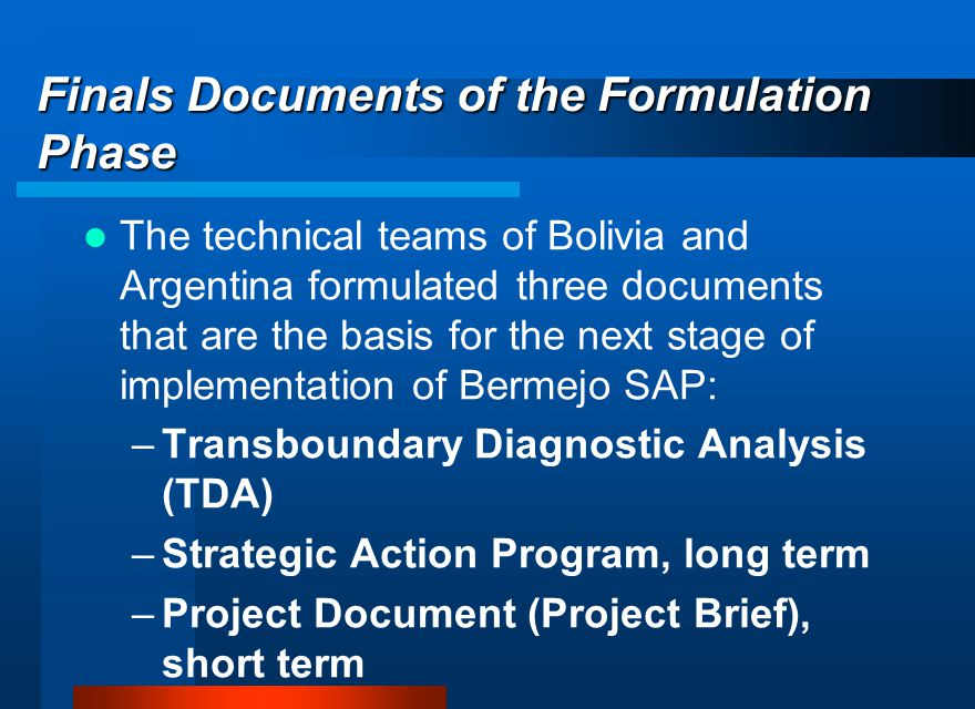Finals Documents of the Formulation Phase The technical teams of Bolivia and Argentina formulated three documents that are the basis for the next stage of implementation of Bermejo SAP: –Transboundary Diagnostic Analysis (TDA) –Strategic Action Program, long term –Project Document (Project Brief), short term