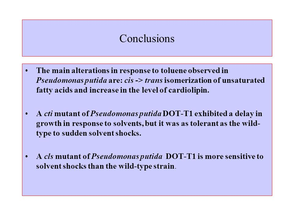 Conclusions The main alterations in response to toluene observed in Pseudomonas putida are: cis -> trans isomerization of unsaturated fatty acids and increase in the level of cardiolipin.
