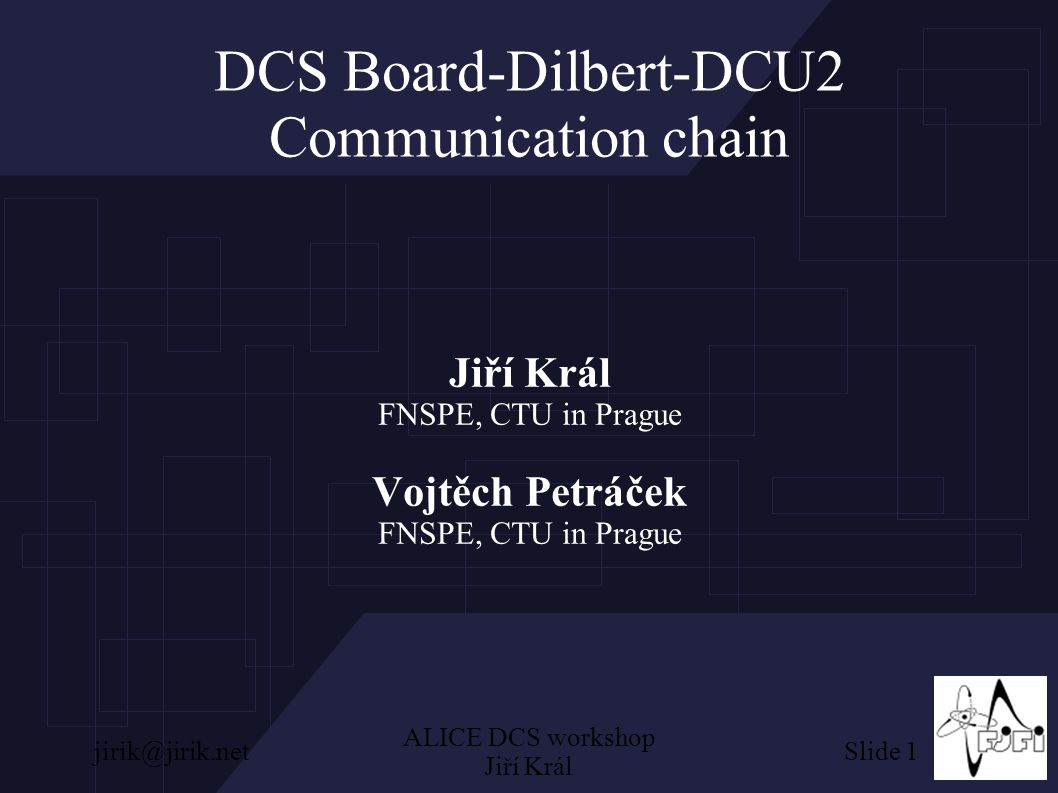 Slide 1jirik@jirik.net ALICE DCS workshop Jiří Král DCS Board-Dilbert-DCU2 Communication chain Jiří Král FNSPE, CTU in Prague Vojtěch Petráček FNSPE, CTU in Prague