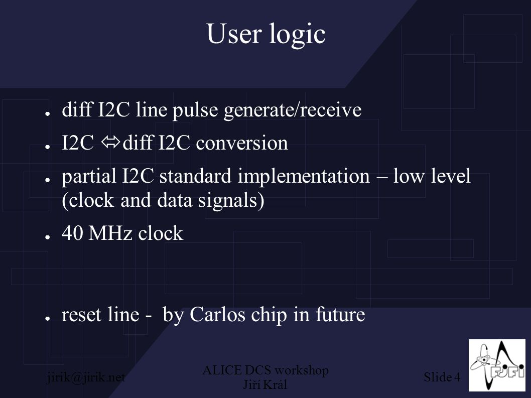 Slide 4jirik@jirik.net ALICE DCS workshop Jiří Král User logic ● diff I2C line pulse generate/receive ● I2C  diff I2C conversion  partial I2C standard implementation – low level (clock and data signals)  40 MHz clock  reset line - by Carlos chip in future