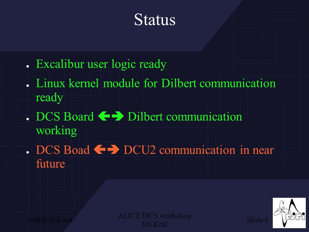Slide 9jirik@jirik.net ALICE DCS workshop Jiří Král Status ● Excalibur user logic ready ● Linux kernel module for Dilbert communication ready ● DCS Board  Dilbert communication working ● DCS Boad  DCU2 communication in near future