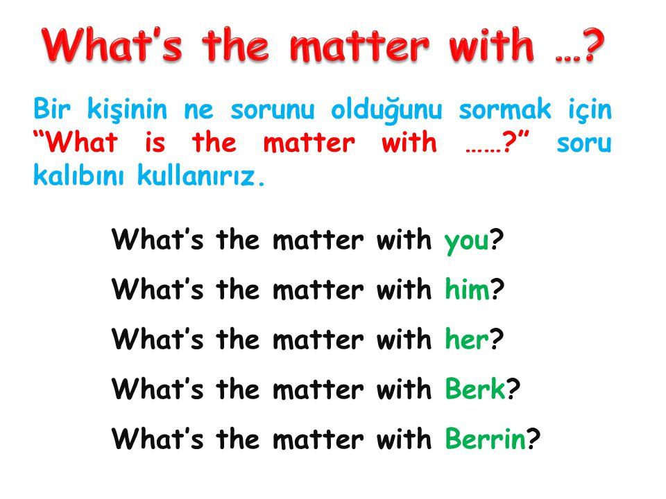 Bir kişinin ne sorunu olduğunu sormak için What is the matter with ……? soru kalıbını kullanırız.