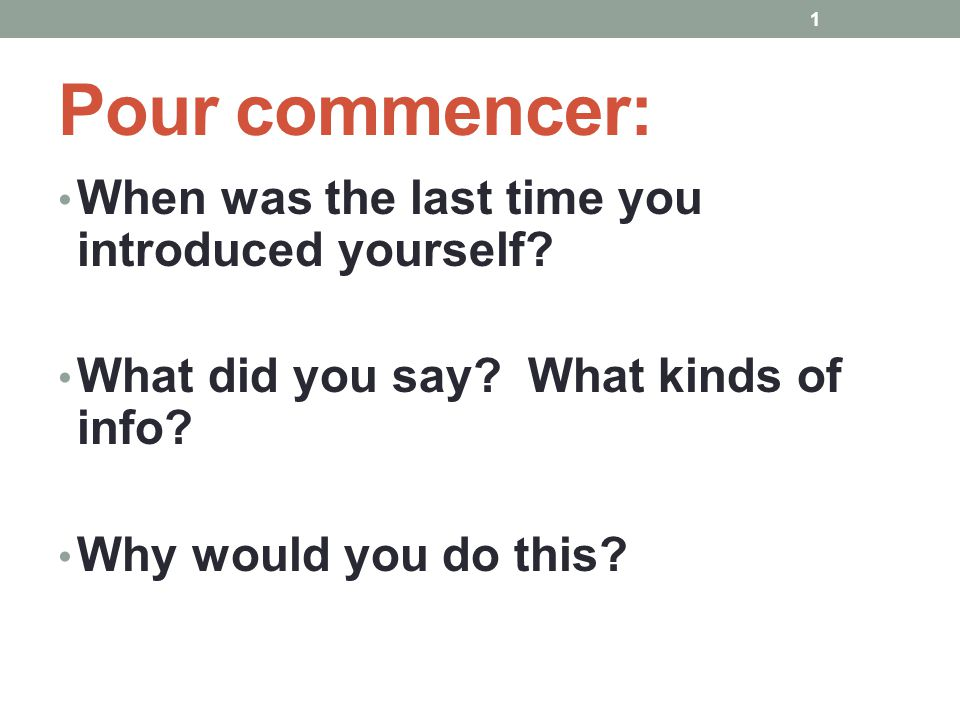 Pour commencer: When was the last time you introduced yourself? What did you say? What kinds of info? Why would you do this? 1