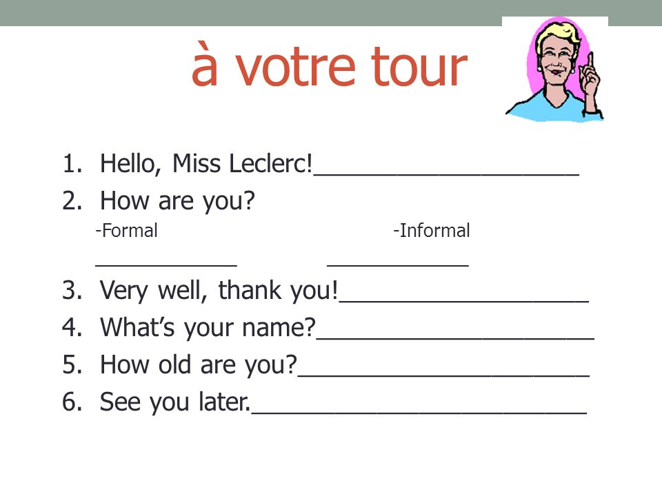 à votre tour 1. Hello, Miss Leclerc!___________________ 2. How are you? -Formal-Informal______________ 3. Very well, thank you!__________________ 4. W