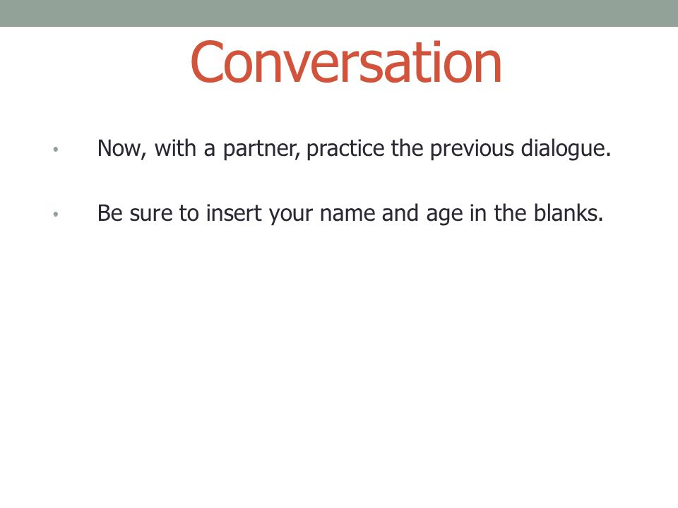 Conversation Now, with a partner, practice the previous dialogue. Be sure to insert your name and age in the blanks.