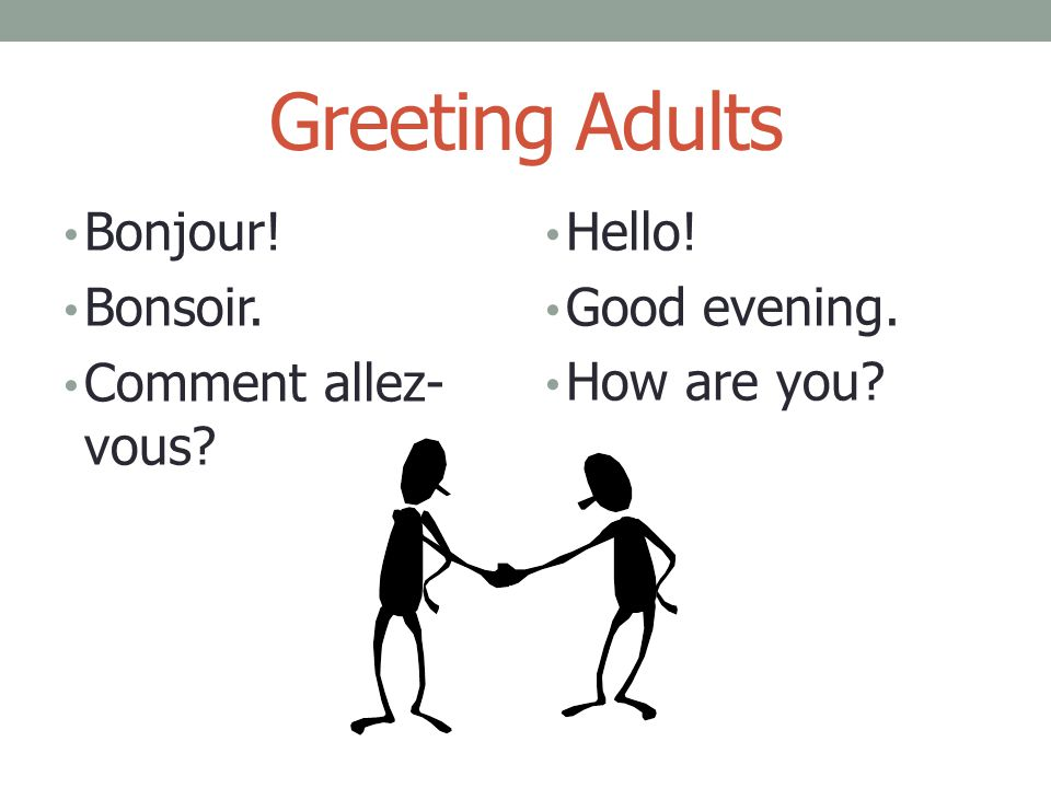 Greeting Adults Bonjour! Bonsoir. Comment allez- vous? Hello! Good evening. How are you?