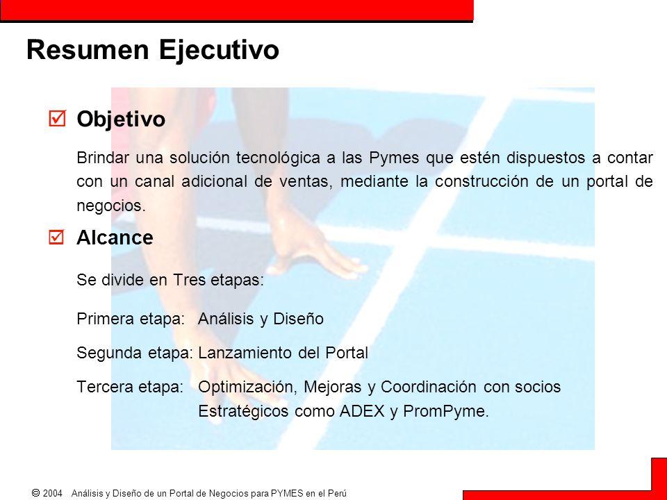  2004 Análisis y Diseño de un Portal de Negocios para PYMES en el Perú Resumen Ejecutivo  Objetivo Brindar una solución tecnológica a las Pymes que
